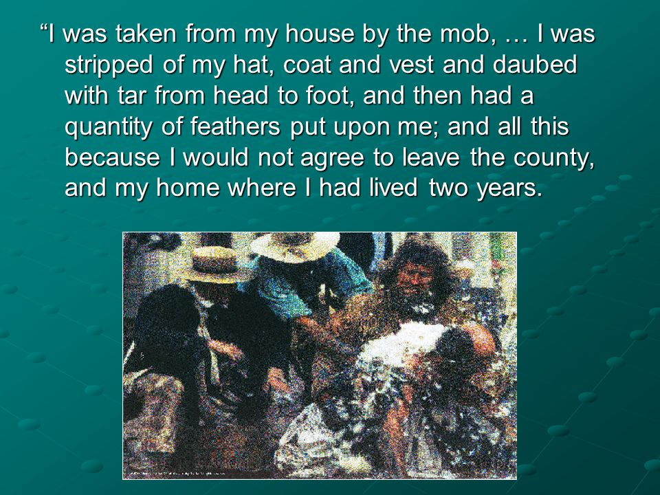 I was taken from my house by the mob, … I was stripped of my hat, coat and vest and daubed with tar from head to foot, and then had a quantity of feathers put upon me; and all this because I would not agree to leave the county, and my home where I had lived two years.