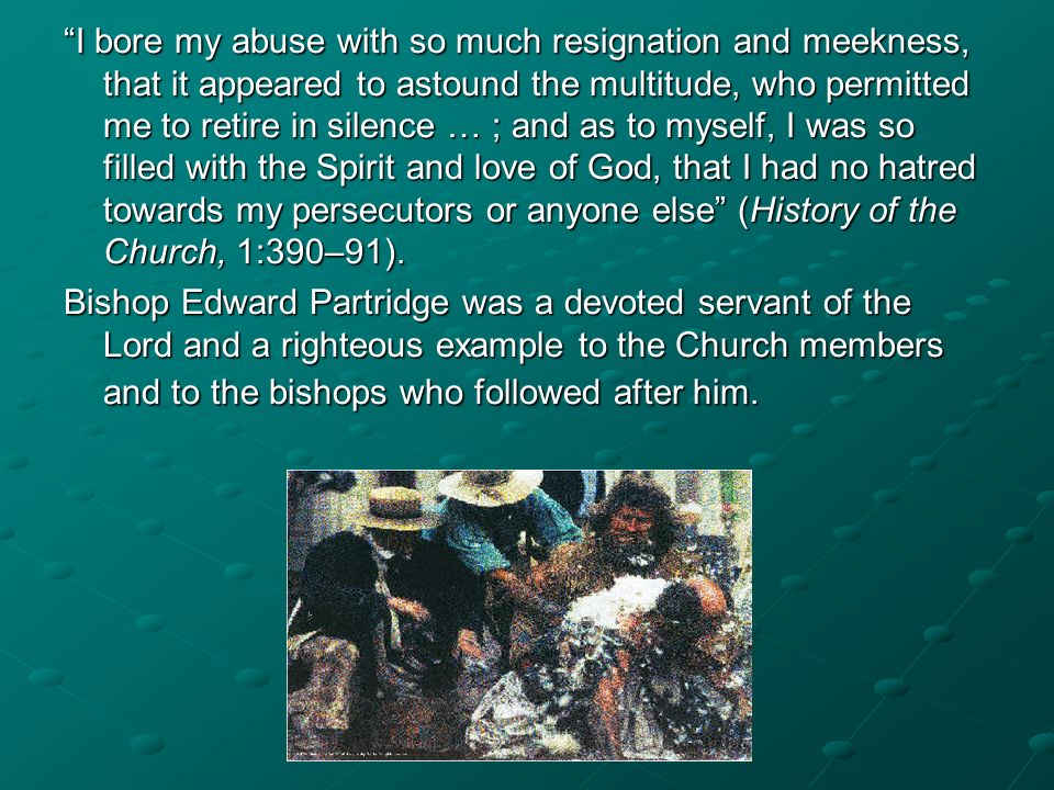 I bore my abuse with so much resignation and meekness, that it appeared to astound the multitude, who permitted me to retire in silence … ; and as to myself, I was so filled with the Spirit and love of God, that I had no hatred towards my persecutors or anyone else (History of the Church, 1:390–91).