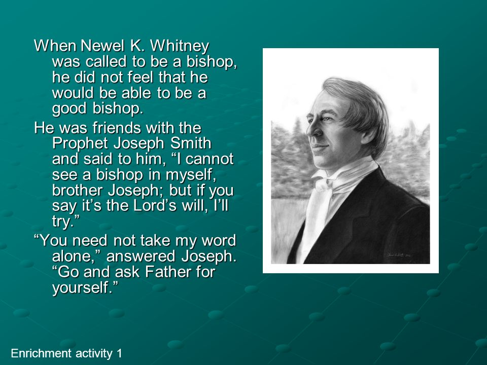 When Newel K. Whitney was called to be a bishop, he did not feel that he would be able to be a good bishop.