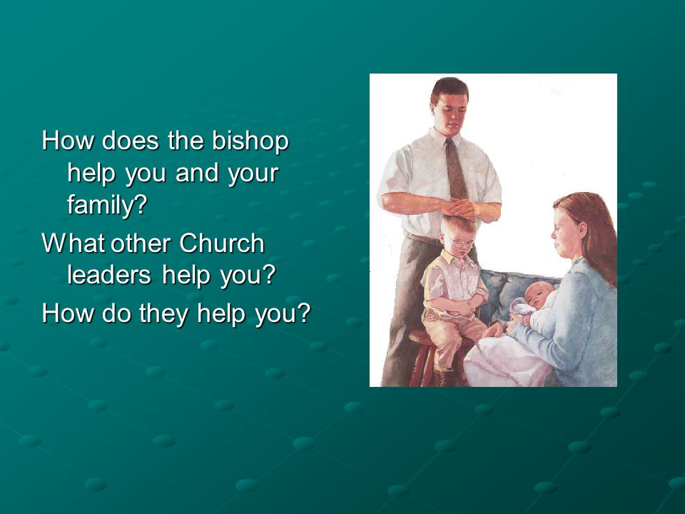 How does the bishop help you and your family