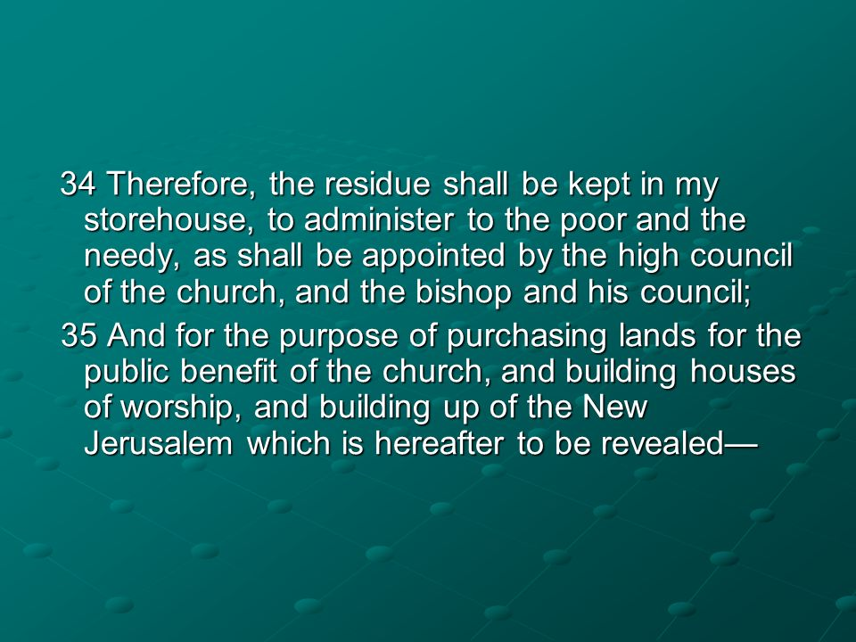 34 Therefore, the residue shall be kept in my storehouse, to administer to the poor and the needy, as shall be appointed by the high council of the church, and the bishop and his council;