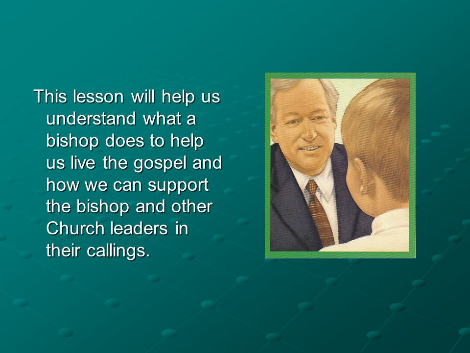 This lesson will help us understand what a bishop does to help us live the gospel and how we can support the bishop and other Church leaders in their callings.