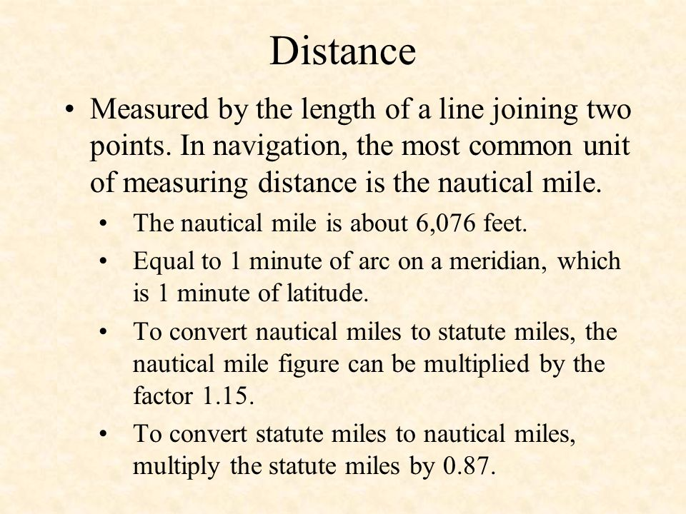 Distance Measured by the length of a line joining two points. In navigation, the most common unit of measuring distance is the nautical mile.