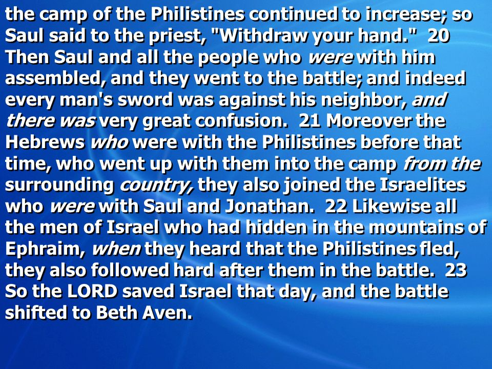 the camp of the Philistines continued to increase; so Saul said to the priest, Withdraw your hand. 20 Then Saul and all the people who were with him assembled, and they went to the battle; and indeed every man s sword was against his neighbor, and there was very great confusion.