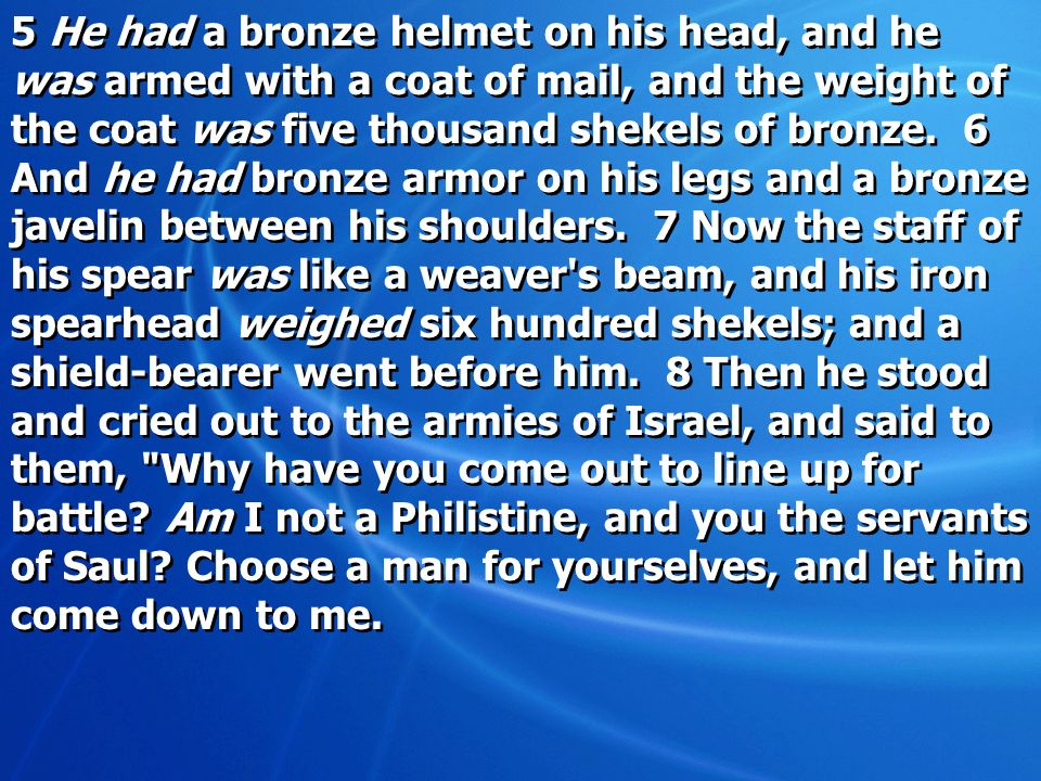 5 He had a bronze helmet on his head, and he was armed with a coat of mail, and the weight of the coat was five thousand shekels of bronze.