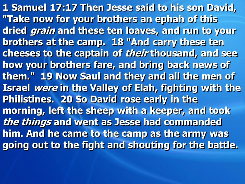 1 Samuel 17:17 Then Jesse said to his son David, Take now for your brothers an ephah of this dried grain and these ten loaves, and run to your brothers at the camp.