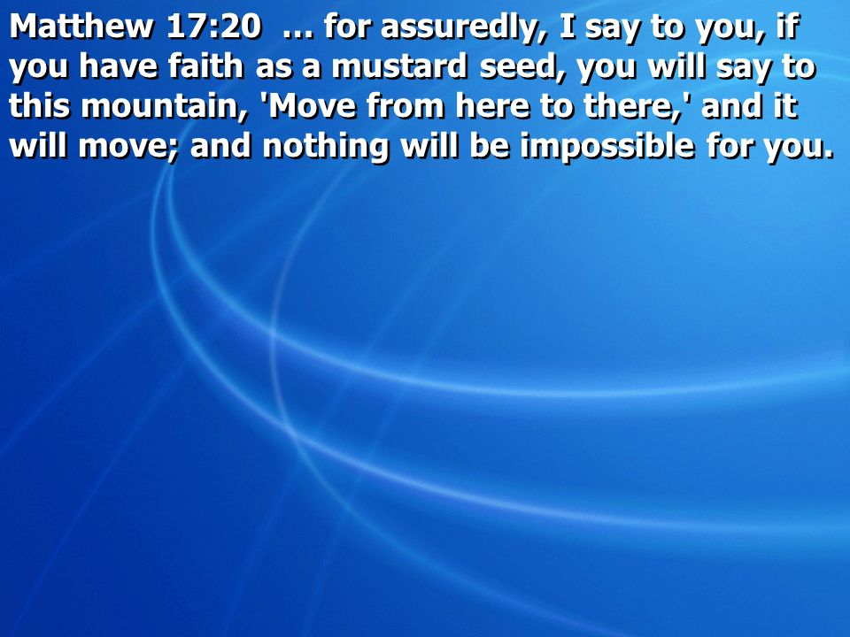 Matthew 17:20 … for assuredly, I say to you, if you have faith as a mustard seed, you will say to this mountain, Move from here to there, and it will move; and nothing will be impossible for you.