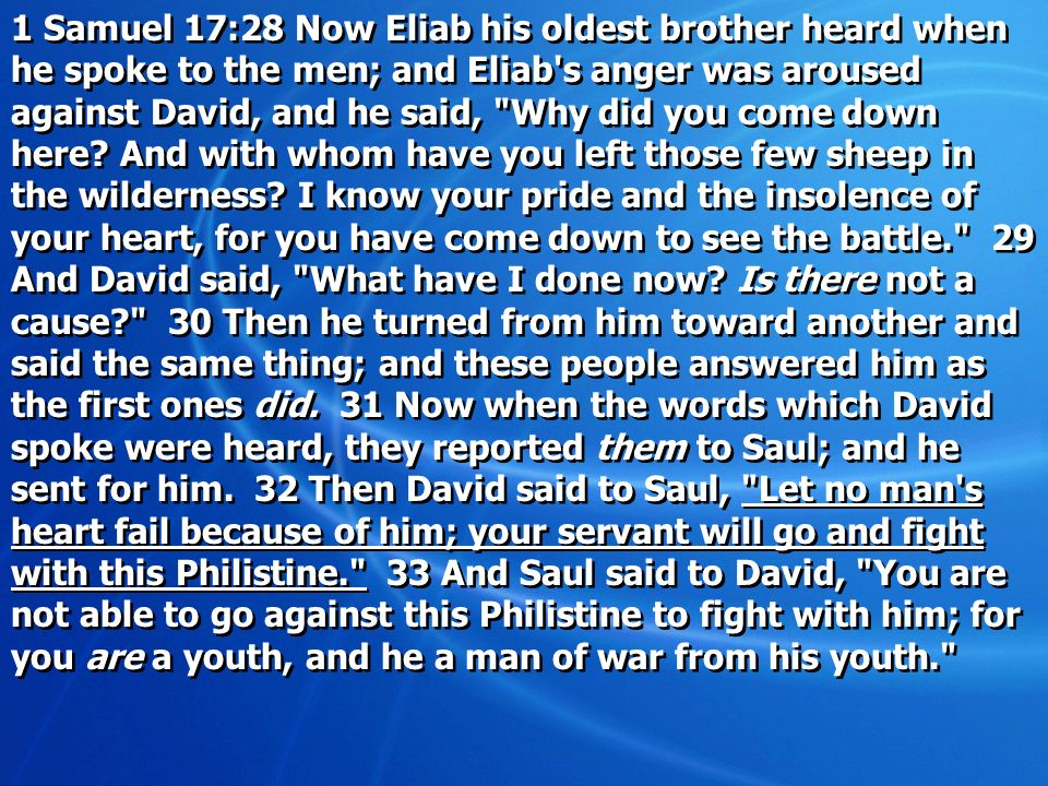 1 Samuel 17:28 Now Eliab his oldest brother heard when he spoke to the men; and Eliab s anger was aroused against David, and he said, Why did you come down here.