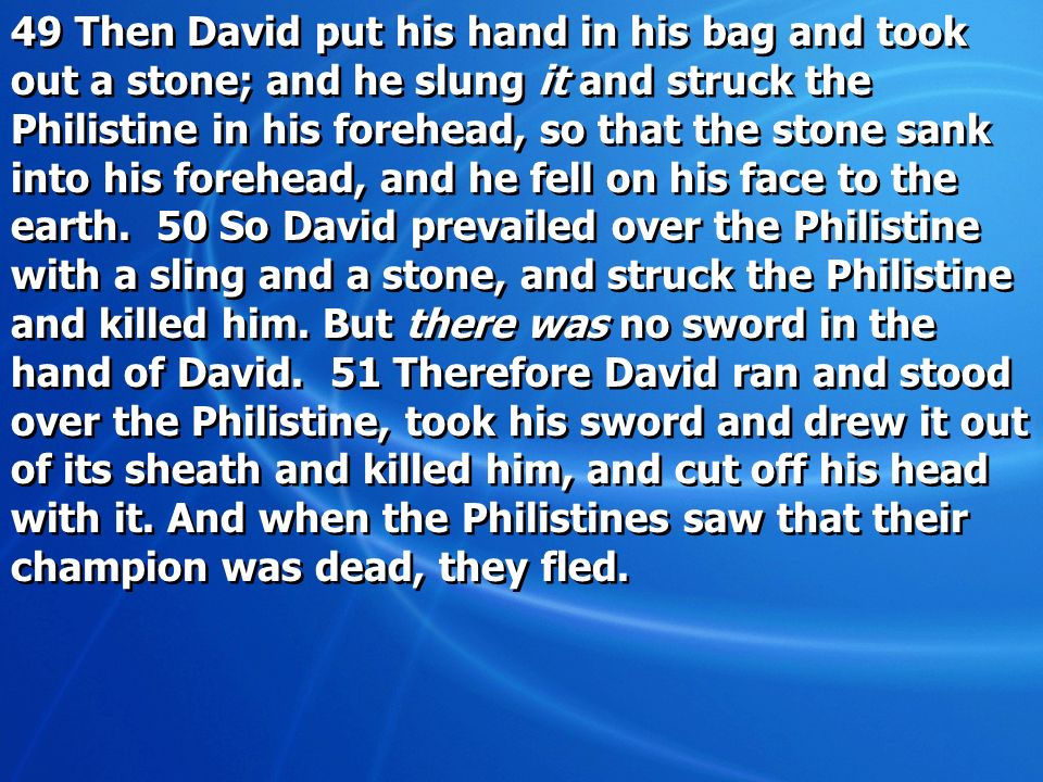 49 Then David put his hand in his bag and took out a stone; and he slung it and struck the Philistine in his forehead, so that the stone sank into his forehead, and he fell on his face to the earth.