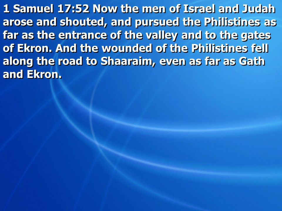 1 Samuel 17:52 Now the men of Israel and Judah arose and shouted, and pursued the Philistines as far as the entrance of the valley and to the gates of Ekron.