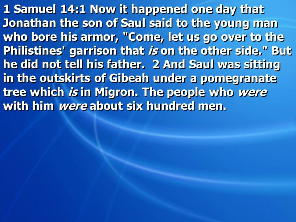 1 Samuel 14:1 Now it happened one day that Jonathan the son of Saul said to the young man who bore his armor, Come, let us go over to the Philistines garrison that is on the other side. But he did not tell his father.