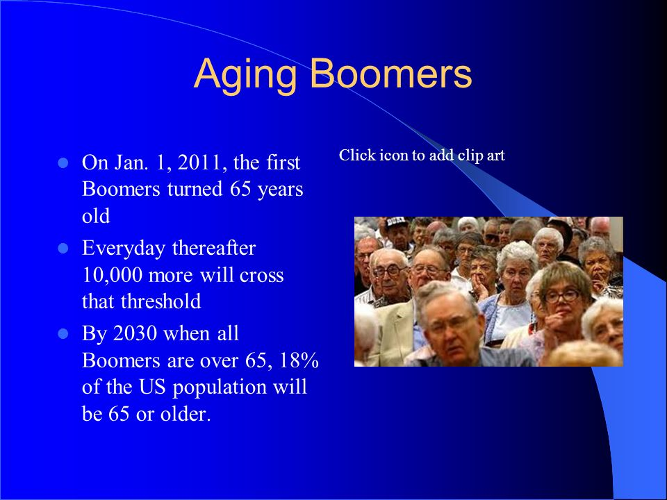 Aging Boomers On Jan. 1, 2011, the first Boomers turned 65 years old