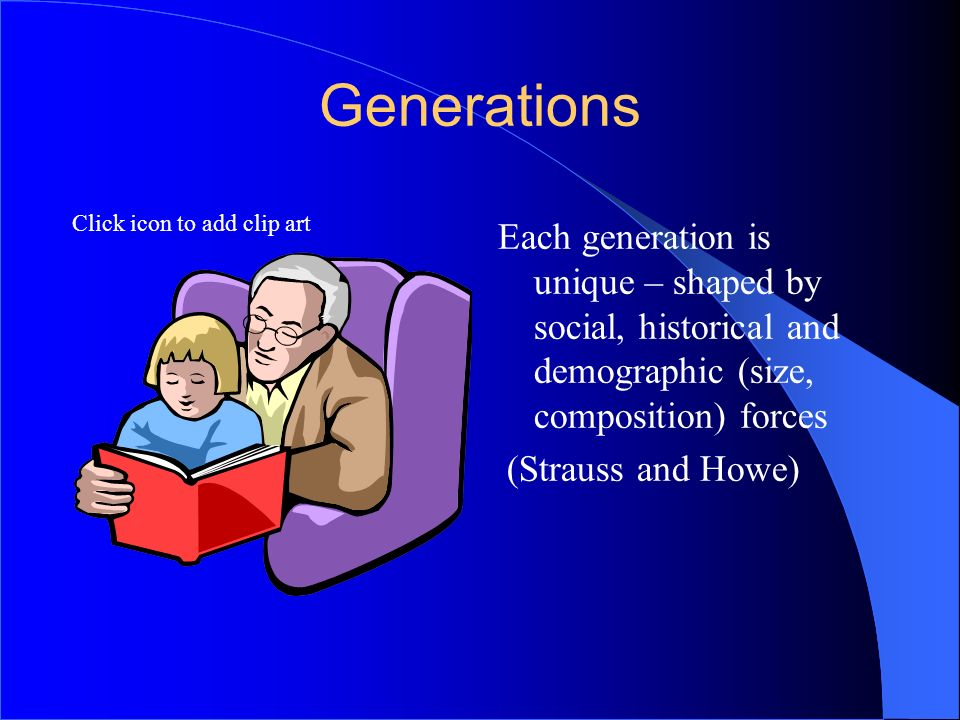 6 Generations. Each generation is unique – shaped by social, historical and demographic (size, composition) forces.