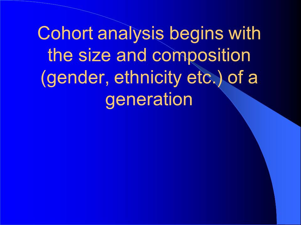 9 Cohort analysis begins with the size and composition (gender, ethnicity etc.) of a generation