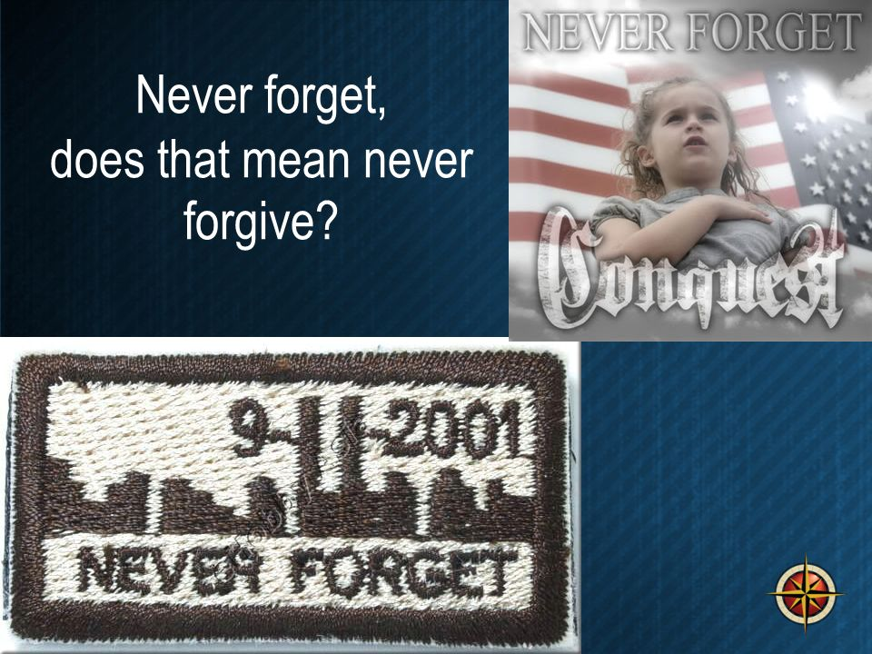 Never forget, does that mean never forgive