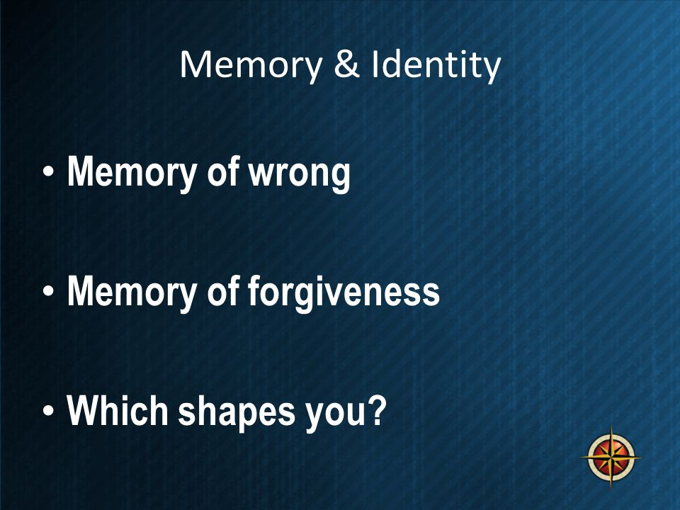 Memory & Identity Memory of wrong Memory of forgiveness Which shapes you