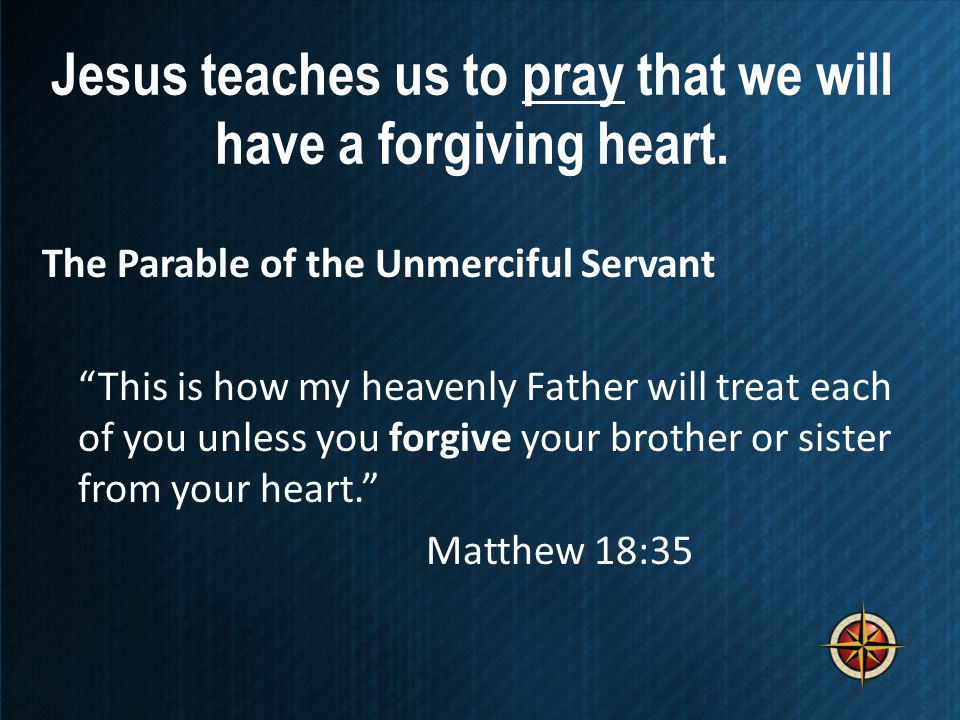 Jesus teaches us to pray that we will have a forgiving heart.