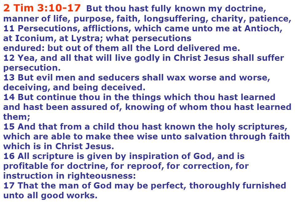 2 Tim 3:10-17 But thou hast fully known my doctrine, manner of life, purpose, faith, longsuffering, charity, patience, 11 Persecutions, afflictions, which came unto me at Antioch, at Iconium, at Lystra; what persecutions endured: but out of them all the Lord delivered me.