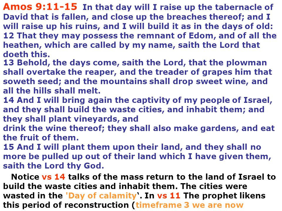 Amos 9:11-15 In that day will I raise up the tabernacle of David that is fallen, and close up the breaches thereof; and I will raise up his ruins, and I will build it as in the days of old: 12 That they may possess the remnant of Edom, and of all the heathen, which are called by my name, saith the Lord that doeth this.