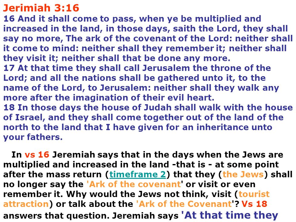 Jerimiah 3:16 16 And it shall come to pass, when ye be multiplied and increased in the land, in those days, saith the Lord, they shall say no more, The ark of the covenant of the Lord: neither shall it come to mind: neither shall they remember it; neither shall they visit it; neither shall that be done any more. 17 At that time they shall call Jerusalem the throne of the Lord; and all the nations shall be gathered unto it, to the name of the Lord, to Jerusalem: neither shall they walk any more after the imagination of their evil heart. 18 In those days the house of Judah shall walk with the house of Israel, and they shall come together out of the land of the north to the land that I have given for an inheritance unto your fathers.