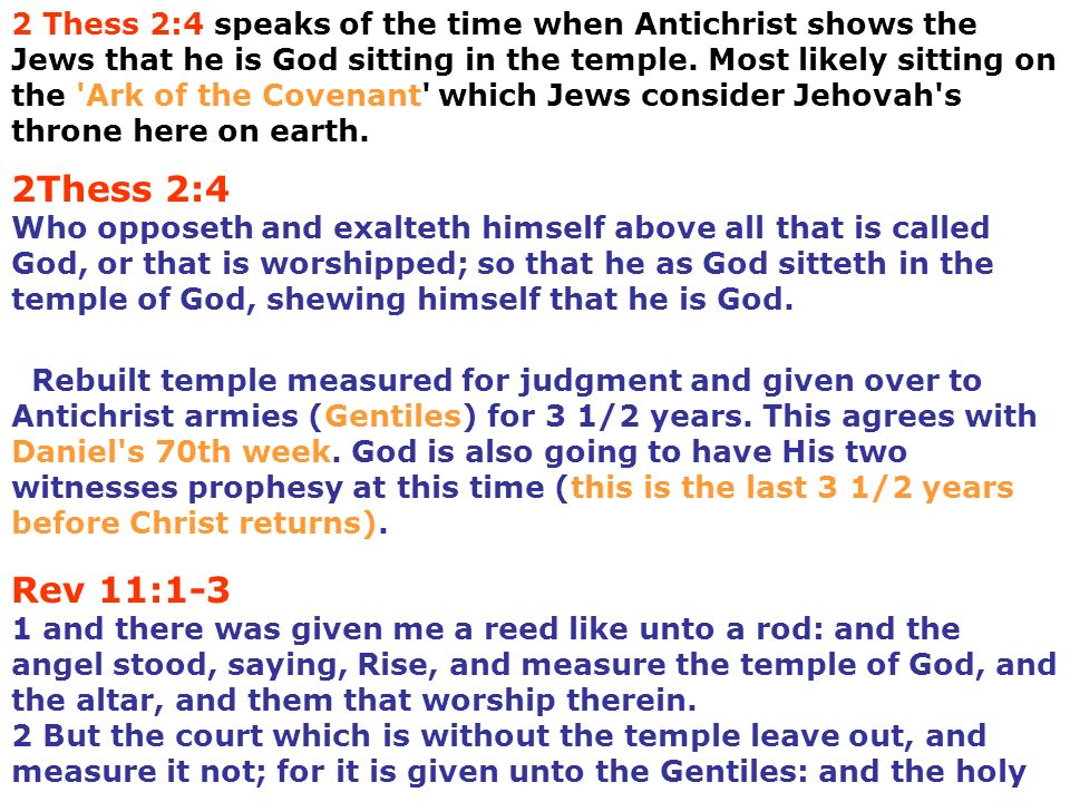 2 Thess 2:4 speaks of the time when Antichrist shows the Jews that he is God sitting in the temple. Most likely sitting on the Ark of the Covenant which Jews consider Jehovah s throne here on earth.