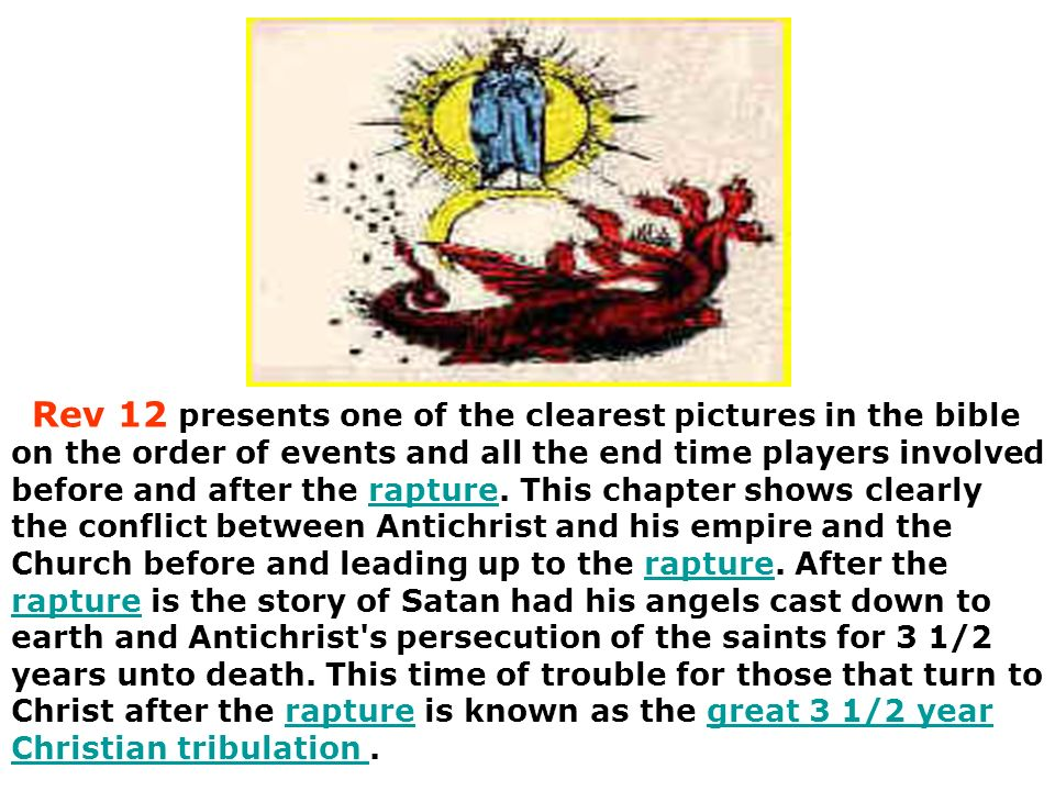 Rev 12 presents one of the clearest pictures in the bible on the order of events and all the end time players involved before and after the rapture.
