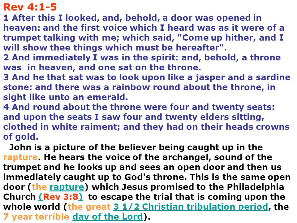 Rev 4:1-5 1 After this I looked, and, behold, a door was opened in heaven: and the first voice which I heard was as it were of a trumpet talking with me; which said, Come up hither, and I will show thee things which must be hereafter . 2 And immediately I was in the spirit: and, behold, a throne was in heaven, and one sat on the throne. 3 And he that sat was to look upon like a jasper and a sardine stone: and there was a rainbow round about the throne, in sight like unto an emerald. 4 And round about the throne were four and twenty seats: and upon the seats I saw four and twenty elders sitting, clothed in white raiment; and they had on their heads crowns of gold.