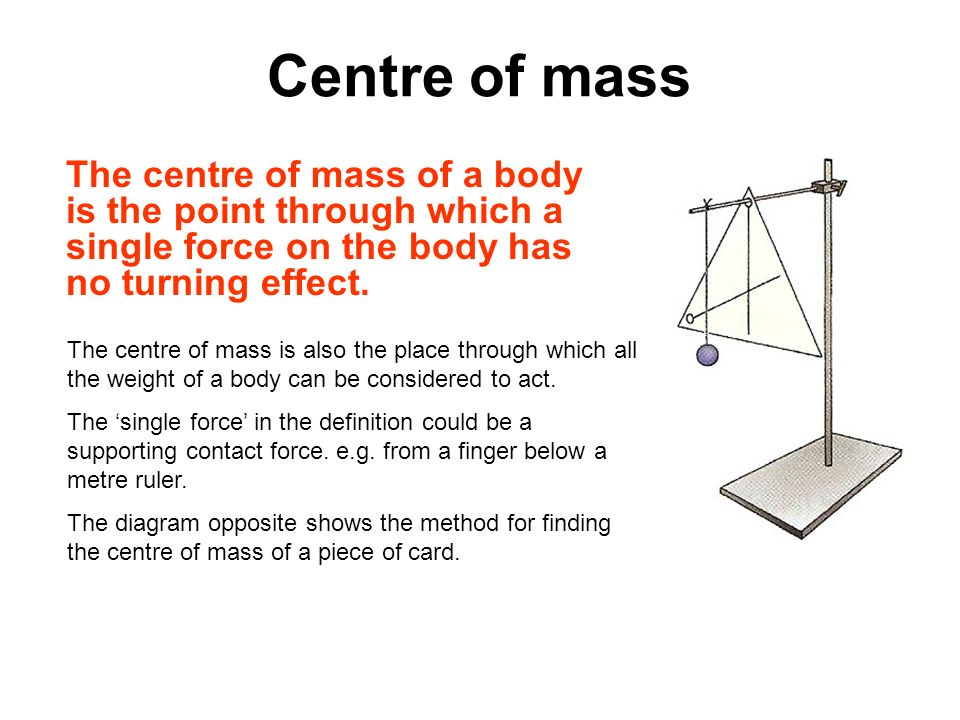 Centre of mass The centre of mass of a body is the point through which a single force on the body has no turning effect.