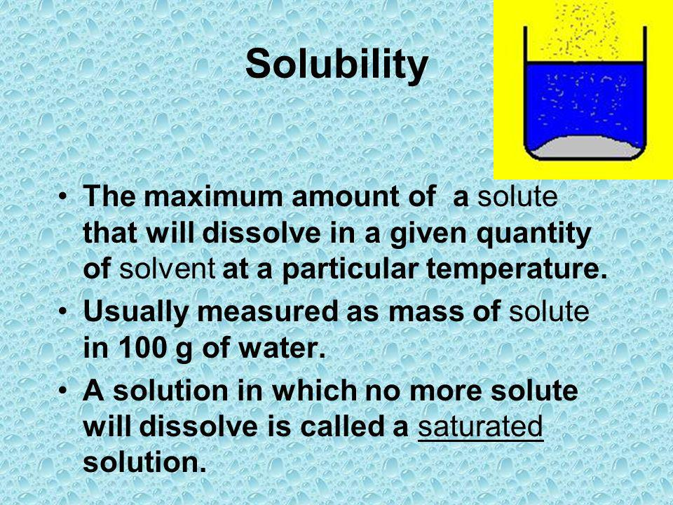 Solubility The maximum amount of a solute that will dissolve in a given quantity of solvent at a particular temperature.
