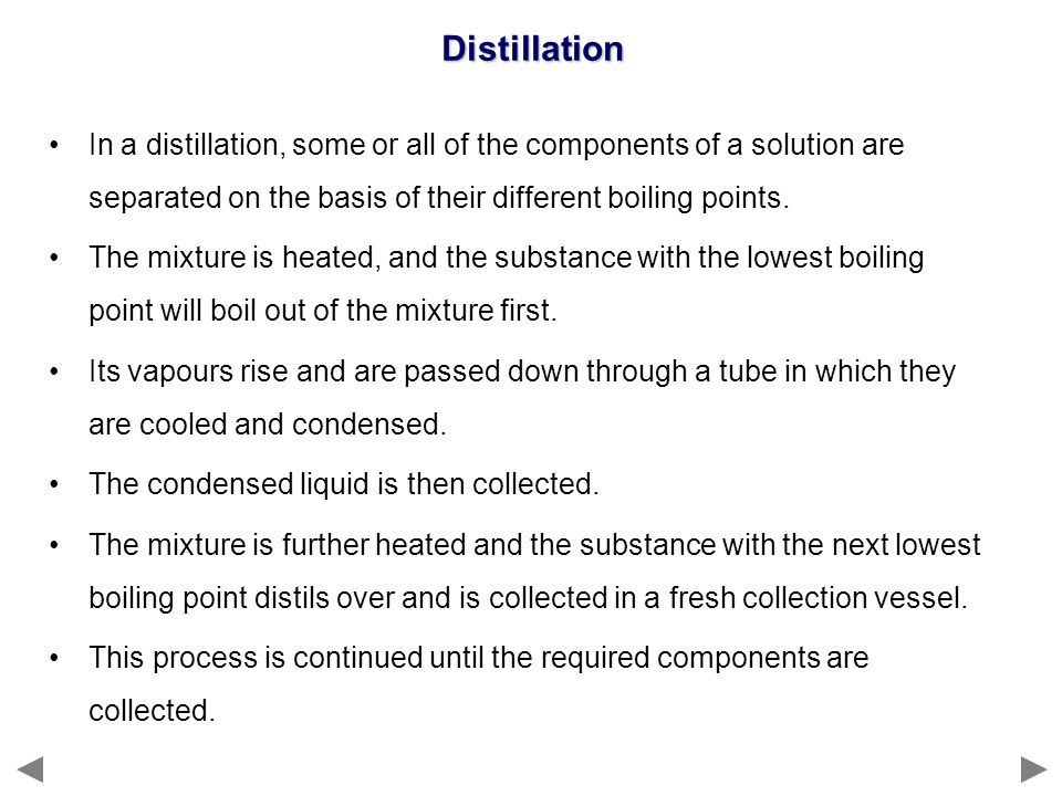 Distillation In a distillation, some or all of the components of a solution are separated on the basis of their different boiling points.