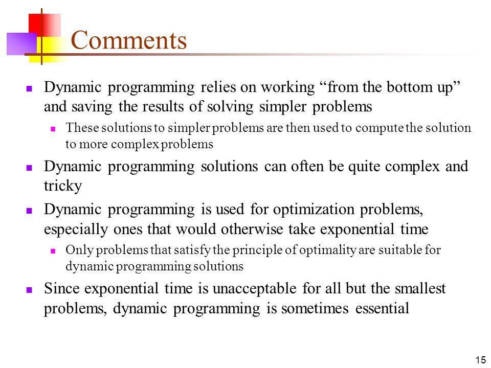 Comments Dynamic programming relies on working from the bottom up and saving the results of solving simpler problems.
