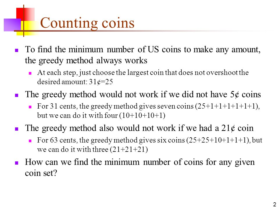 Counting coins To find the minimum number of US coins to make any amount, the greedy method always works.