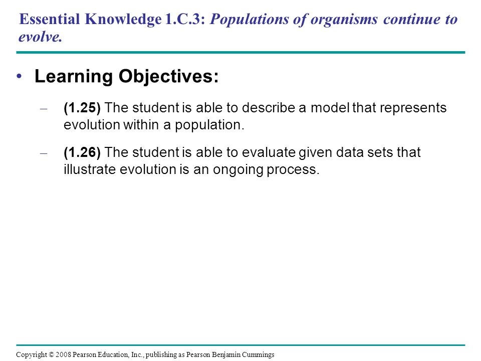 Essential Knowledge 1.C.3: Populations of organisms continue to evolve.