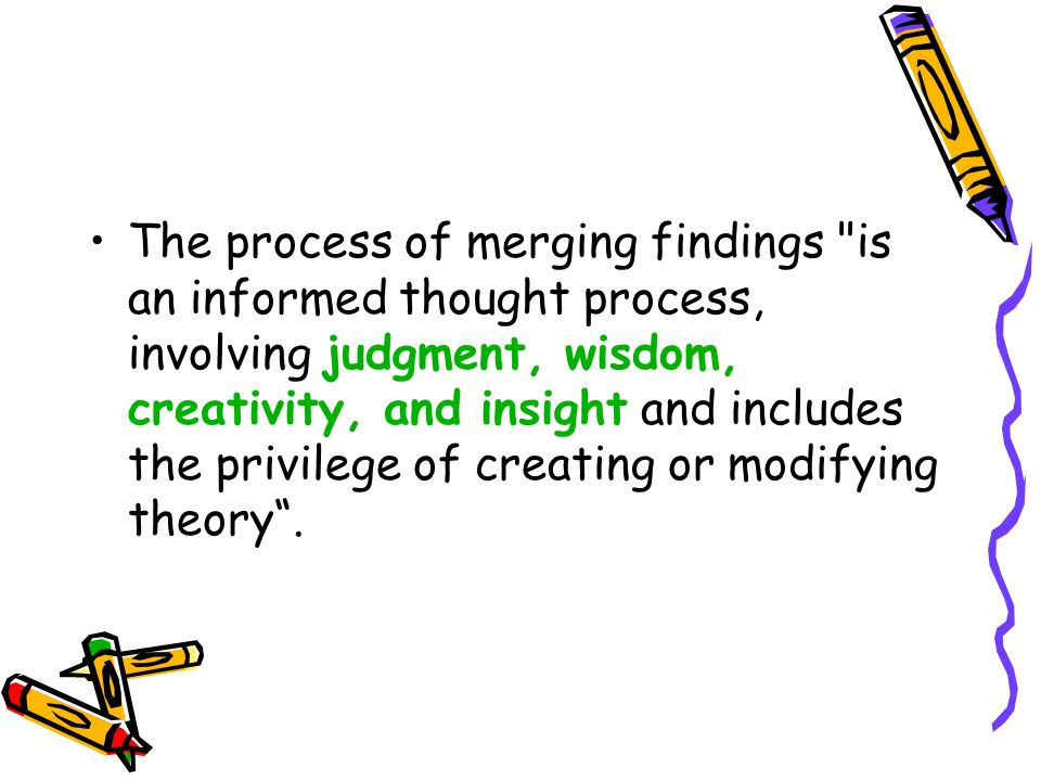 The process of merging findings is an informed thought process, involving judgment, wisdom, creativity, and insight and includes the privilege of creating or modifying theory .