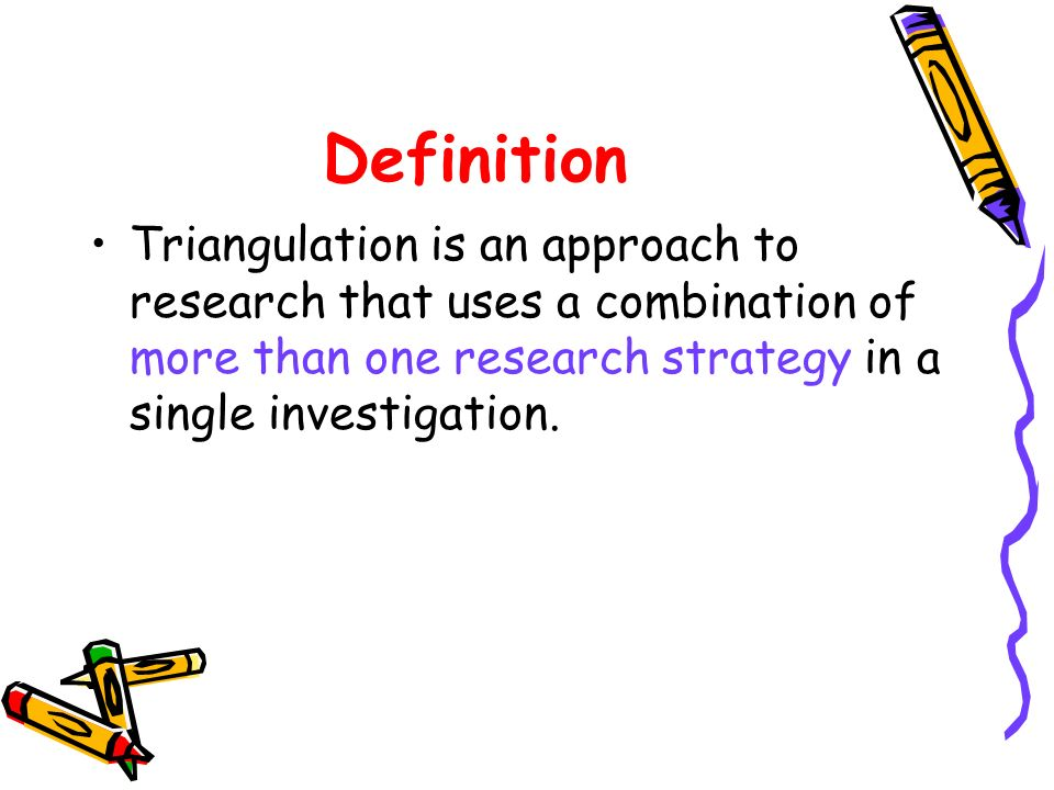 Definition Triangulation is an approach to research that uses a combination of more than one research strategy in a single investigation.