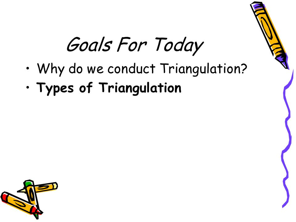 Goals For Today Why do we conduct Triangulation