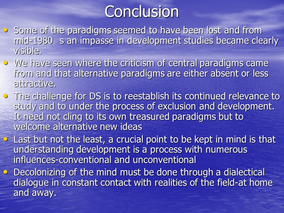 Conclusion Some of the paradigms seemed to have been lost and from mid-1980 s an impasse in development studies became clearly visible.