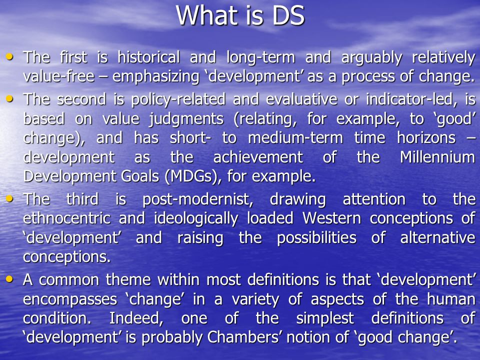 What is DS The first is historical and long-term and arguably relatively value-free – emphasizing 'development' as a process of change.