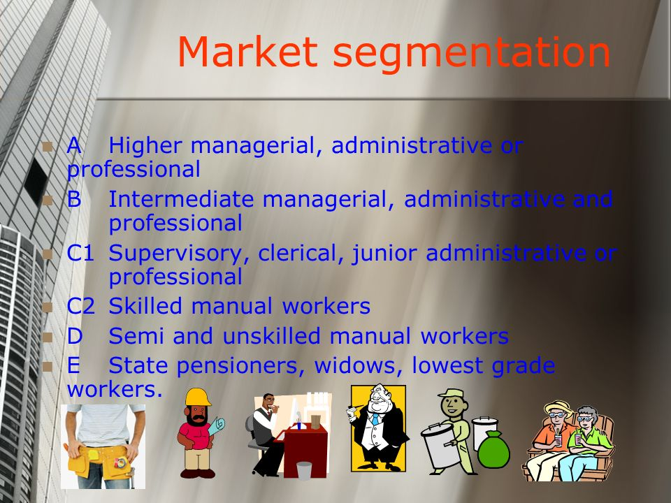 Market segmentation A Higher managerial, administrative or professional. B Intermediate managerial, administrative and professional.