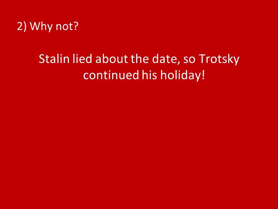 Stalin lied about the date, so Trotsky continued his holiday!