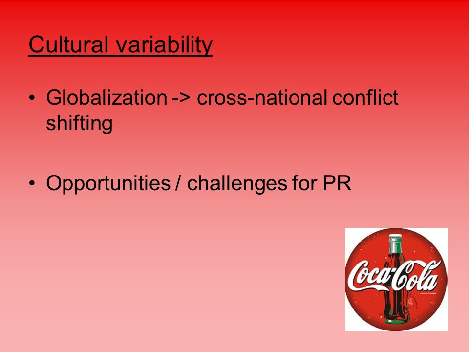 Cultural variability Globalization -> cross-national conflict shifting. Opportunities / challenges for PR.