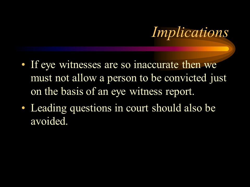 Implications If eye witnesses are so inaccurate then we must not allow a person to be convicted just on the basis of an eye witness report.
