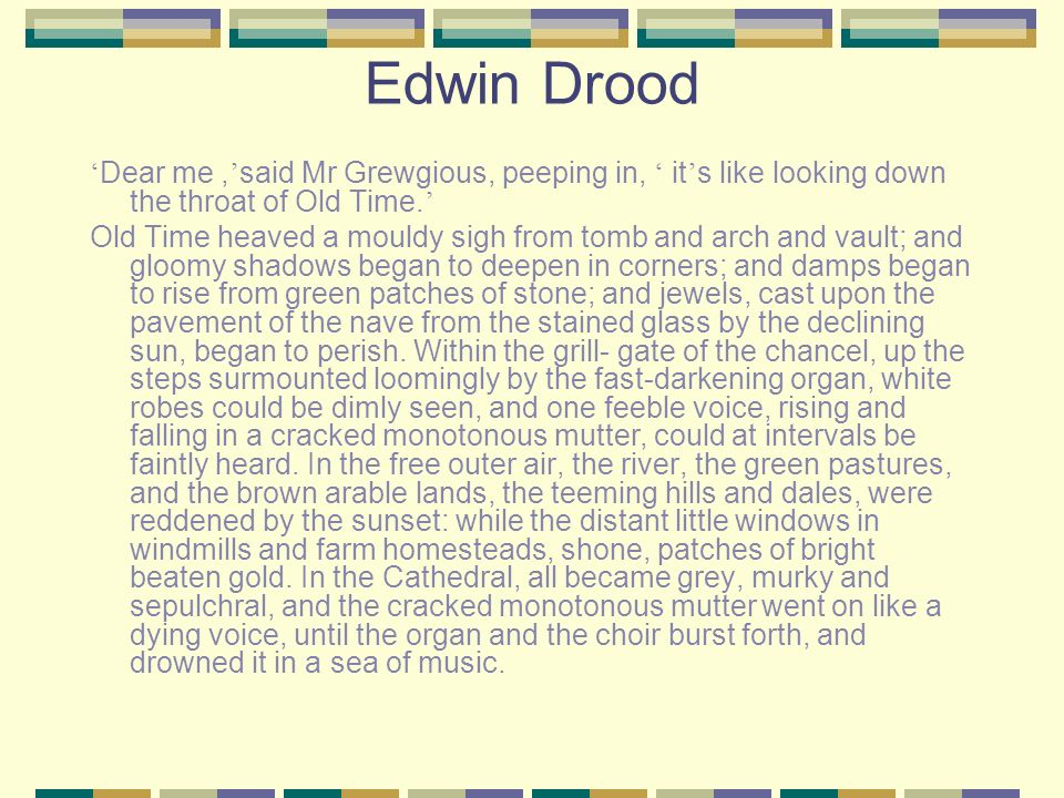 Edwin Drood 'Dear me ,'said Mr Grewgious, peeping in, ' it's like looking down the throat of Old Time.'