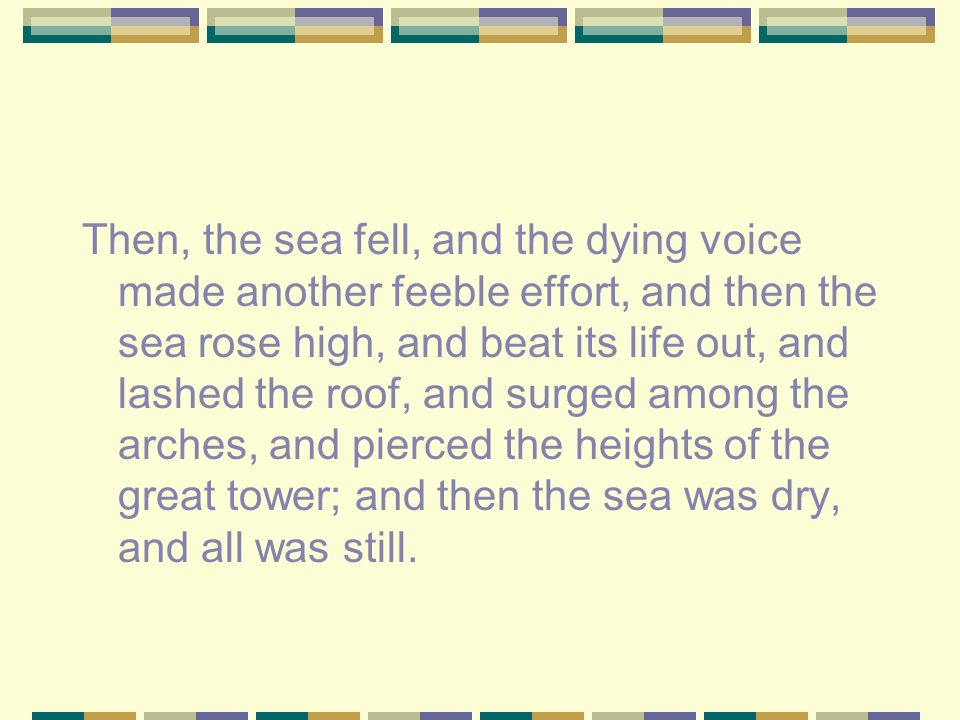 Then, the sea fell, and the dying voice made another feeble effort, and then the sea rose high, and beat its life out, and lashed the roof, and surged among the arches, and pierced the heights of the great tower; and then the sea was dry, and all was still.