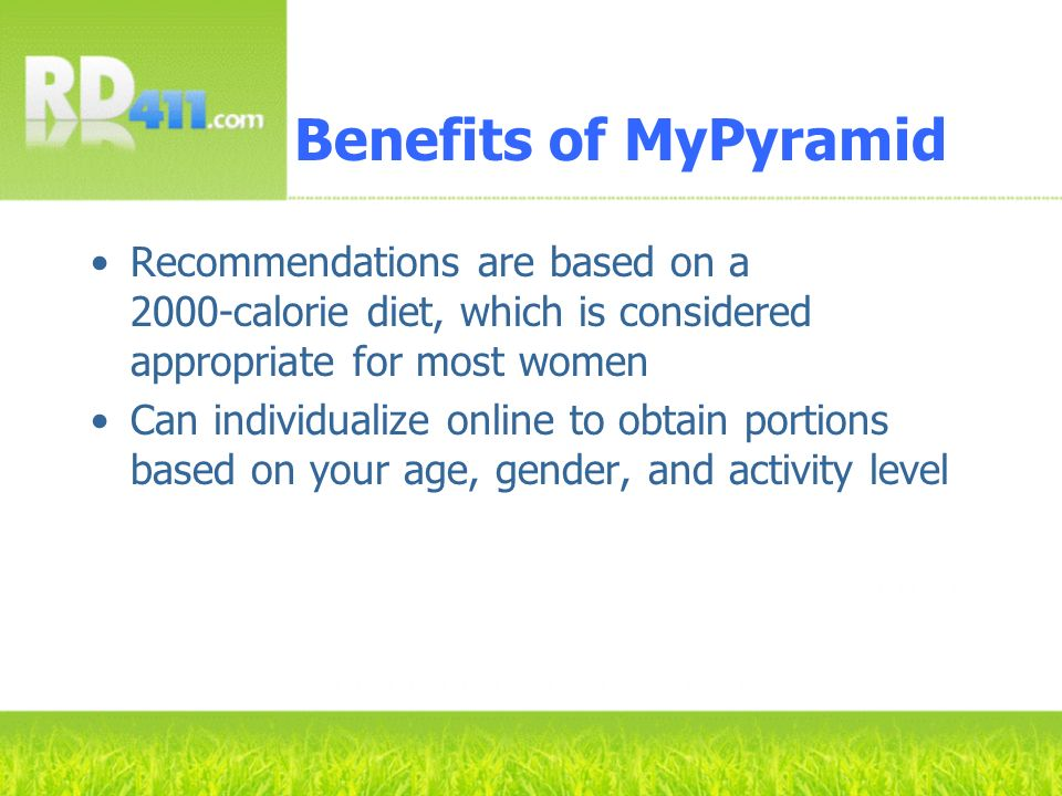 Benefits of MyPyramid Recommendations are based on a 2000-calorie diet, which is considered appropriate for most women.