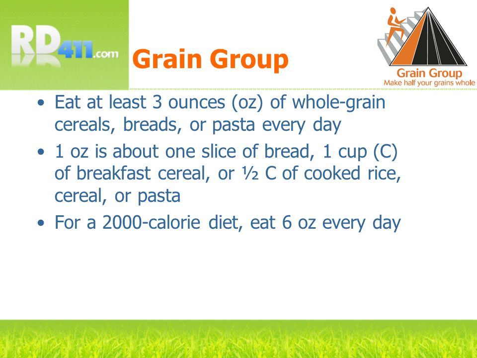 Grain Group Eat at least 3 ounces (oz) of whole-grain cereals, breads, or pasta every day.
