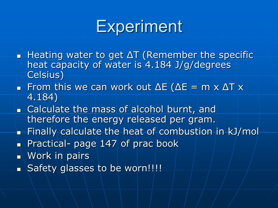 Experiment Heating water to get ΔT (Remember the specific heat capacity of water is J/g/degrees Celsius)