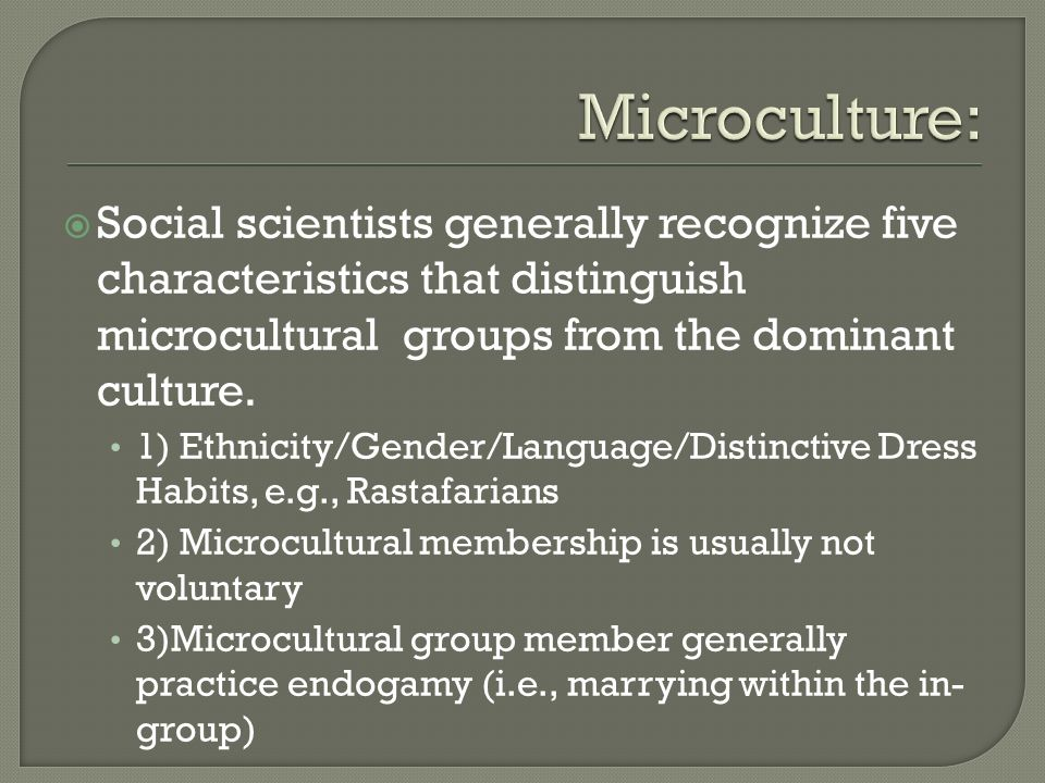 Microculture: Social scientists generally recognize five characteristics that distinguish microcultural groups from the dominant culture.