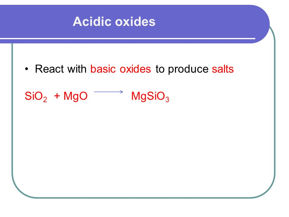 Acidic oxides React with basic oxides to produce salts