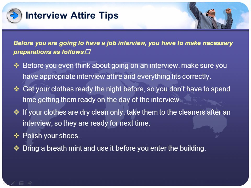 Interview Attire Tips Before you are going to have a job interview, you have to make necessary preparations as follows